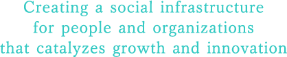 Creating a social infrastructure for people and organizations that catalyzes growth and innovation