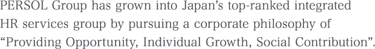 PERSOL Group has grown into domestic Japan's top-ranked integrated HR services group of companies by pursuing a corporate philosophy of: 『Job Creation Individual Growth Social Contribution』