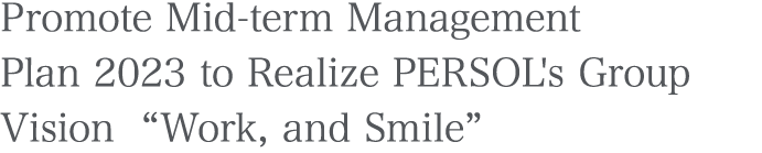 "Promote Mid-term Management Plan 2023 to Realize PERSOL's Group Vision ""Work, and Smile"""